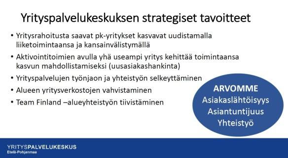 Yrityspalvelukeskuksen strategiset tavoitteet listattuna: yritysrahoitusta saavien pk-yritysten kasvu, yritysten toiinnan kehittäminen aktivointitoimien avulla, yrityspalvelujen työnjao ja yhteistyön selkeyttäminen, alueen yritysverkkojen vahvistaminen sekä Team Finland -alueyhteistyön tiivistäminen. Yrityspalvelukeskuksen arvoja ovat asiakaslähtöisyys, asiantuntijuus ja yhteistyö.